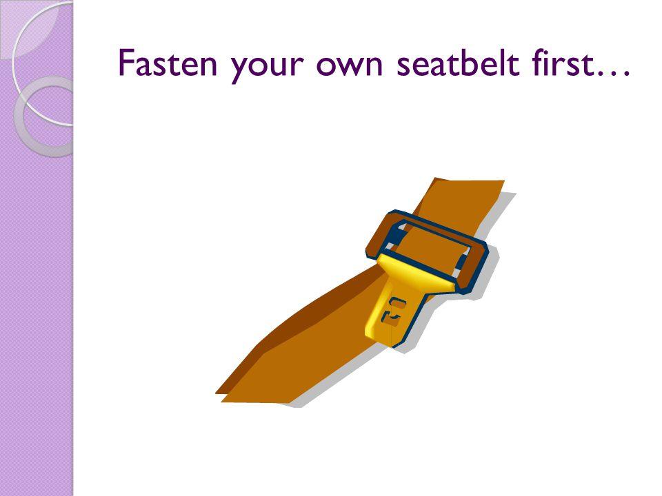 Fasten your own seatbelt first…