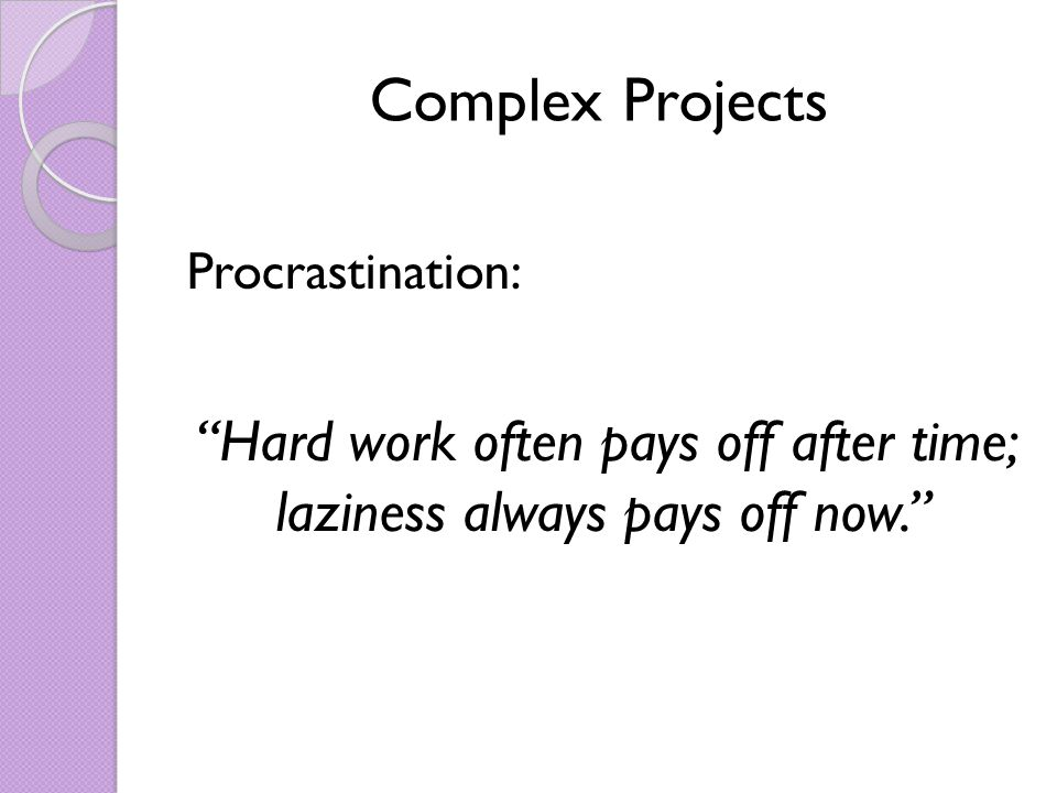 Complex Projects Procrastination: Hard work often pays off after time; laziness always pays off now.
