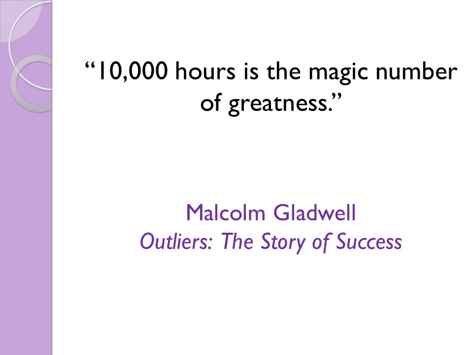 10,000 hours is the magic number of greatness. Malcolm Gladwell Outliers: The Story of Success