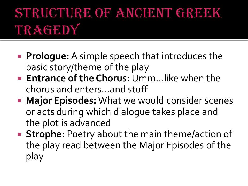  Prologue: A simple speech that introduces the basic story/theme of the play  Entrance of the Chorus: Umm…like when the chorus and enters…and stuff  Major Episodes: What we would consider scenes or acts during which dialogue takes place and the plot is advanced  Strophe: Poetry about the main theme/action of the play read between the Major Episodes of the play