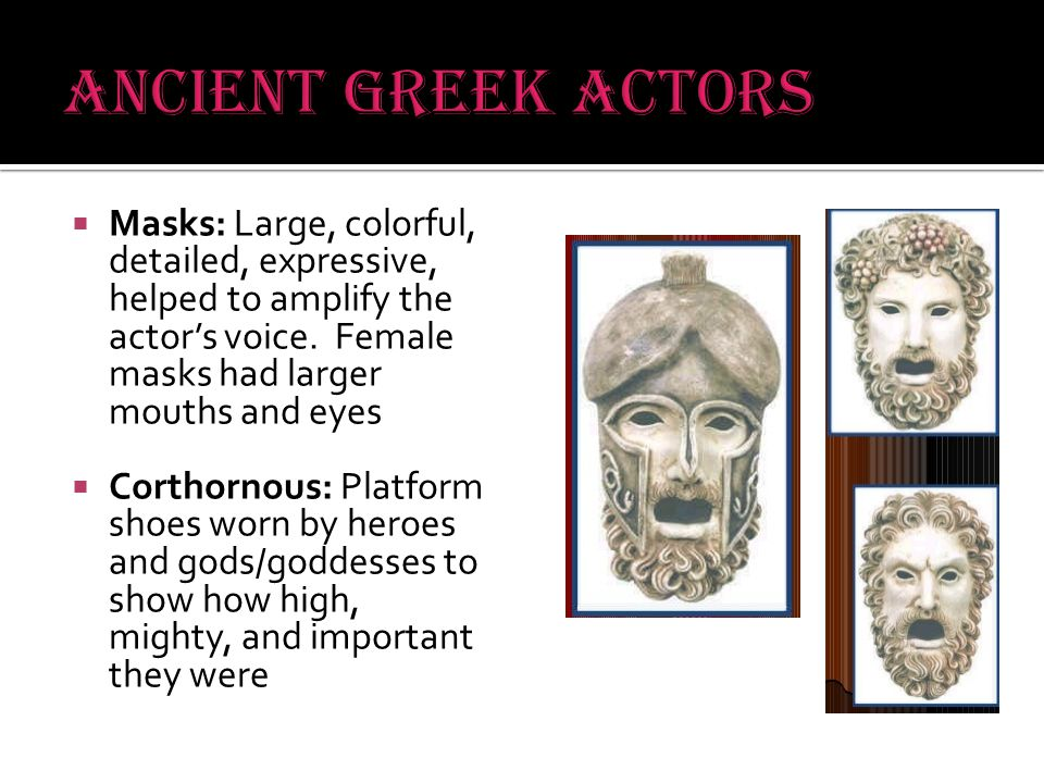  Masks: Large, colorful, detailed, expressive, helped to amplify the actor's voice.