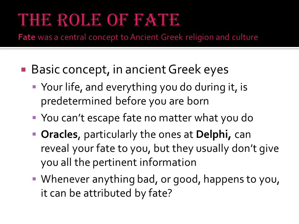  Basic concept, in ancient Greek eyes  Your life, and everything you do during it, is predetermined before you are born  You can't escape fate no matter what you do  Oracles, particularly the ones at Delphi, can reveal your fate to you, but they usually don't give you all the pertinent information  Whenever anything bad, or good, happens to you, it can be attributed by fate