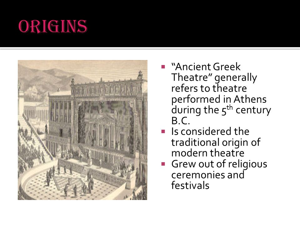  Ancient Greek Theatre generally refers to theatre performed in Athens during the 5 th century B.C.