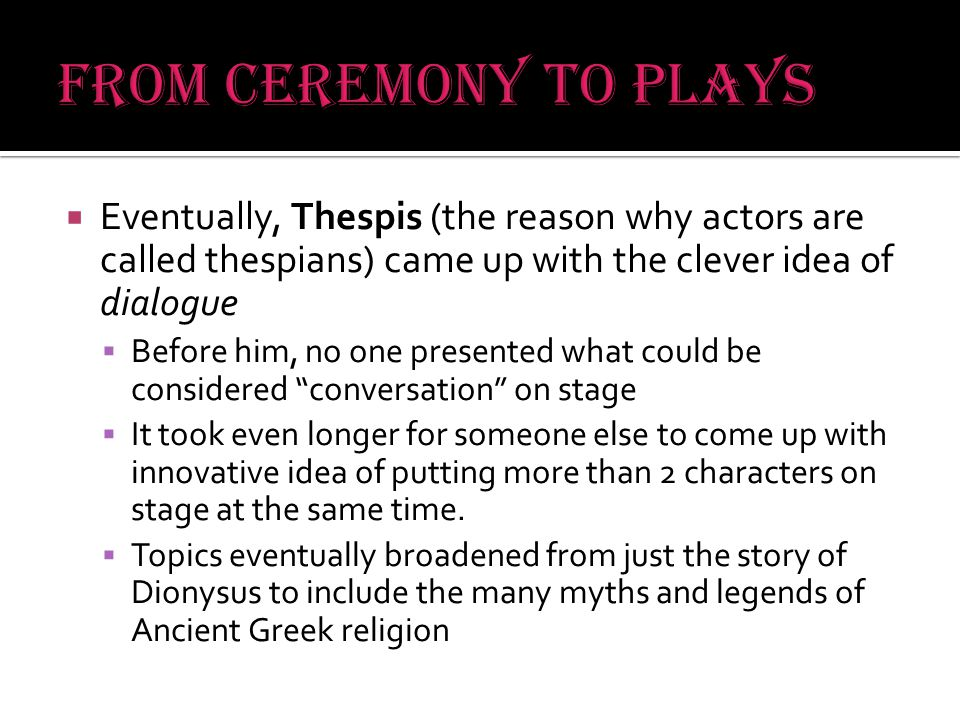  Eventually, Thespis (the reason why actors are called thespians) came up with the clever idea of dialogue  Before him, no one presented what could be considered conversation on stage  It took even longer for someone else to come up with innovative idea of putting more than 2 characters on stage at the same time.