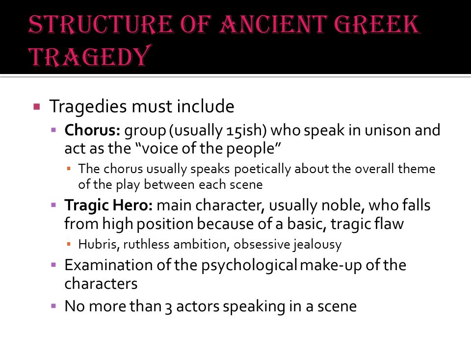  Prologue: A simple speech that introduces the basic story/theme of the play  Entrance of the Chorus: Umm…like when the chorus and enters…and stuff  Major Episodes: What we would consider scenes or acts during which dialogue takes place and the plot is advanced  Strophe: Poetry about the main theme/action of the play read between the Major Episodes of the play