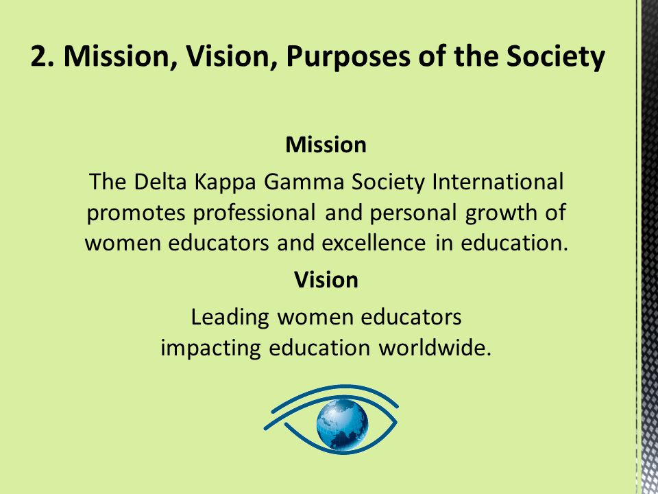 Mission The Delta Kappa Gamma Society International promotes professional and personal growth of women educators and excellence in education. Vision L