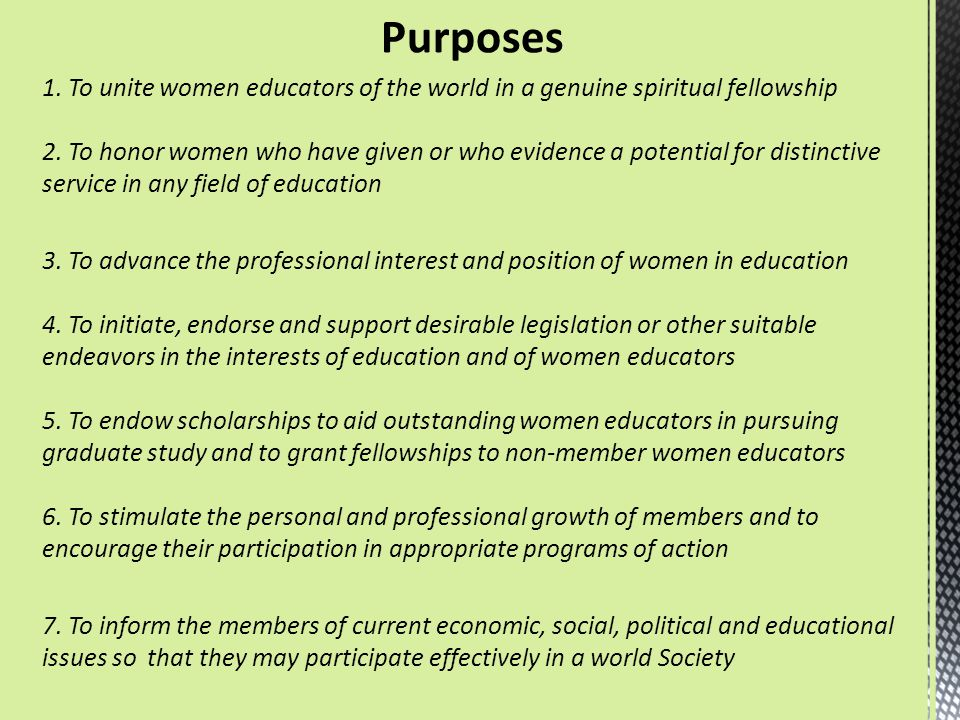 Purposes 1. To unite women educators of the world in a genuine spiritual fellowship 2. To honor women who have given or who evidence a potential for d