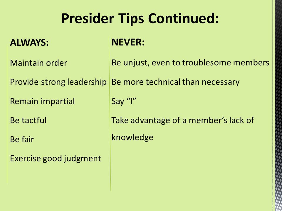 ALWAYS: Maintain order Provide strong leadership Remain impartial Be tactful Be fair Exercise good judgment NEVER: Be unjust, even to troublesome memb