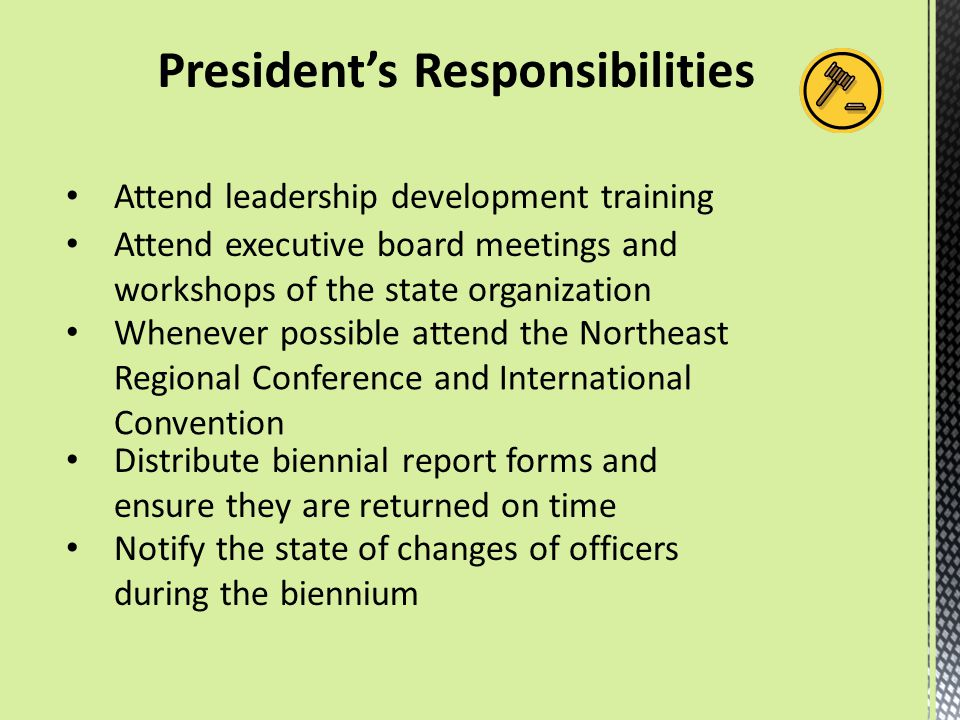 President's Responsibilities Attend leadership development training Attend executive board meetings and workshops of the state organization Whenever p