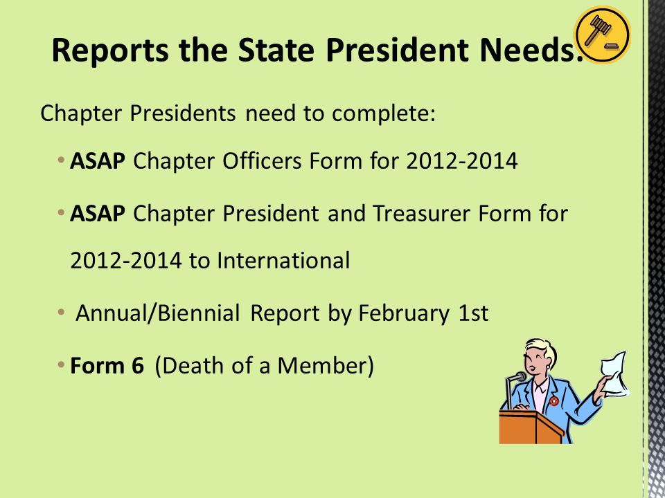 Chapter Presidents need to complete: ASAP Chapter Officers Form for 2012-2014 ASAP Chapter President and Treasurer Form for 2012-2014 to International Annual/Biennial Report by February 1st Form 6 (Death of a Member) Reports the State President Needs: