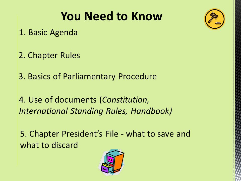 5. Chapter President's File - what to save and what to discard 1. Basic Agenda 2. Chapter Rules 3. Basics of Parliamentary Procedure 4. Use of documen