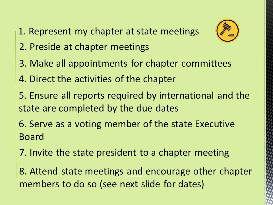 1. Represent my chapter at state meetings 2. Preside at chapter meetings 3. Make all appointments for chapter committees 4. Direct the activities of t