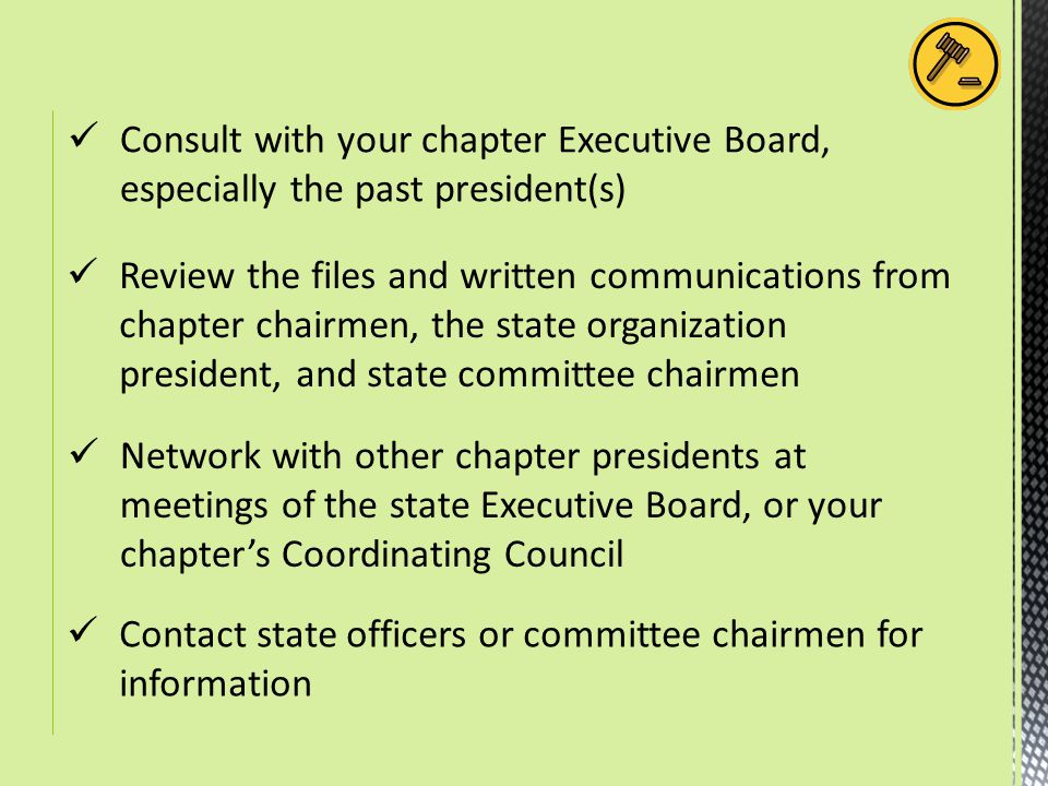 Consult with your chapter Executive Board, especially the past president(s) Review the files and written communications from chapter chairmen, the state organization president, and state committee chairmen Network with other chapter presidents at meetings of the state Executive Board, or your chapter's Coordinating Council Contact state officers or committee chairmen for information