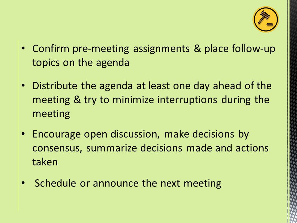 Schedule or announce the next meeting Confirm pre-meeting assignments & place follow-up topics on the agenda Distribute the agenda at least one day ah