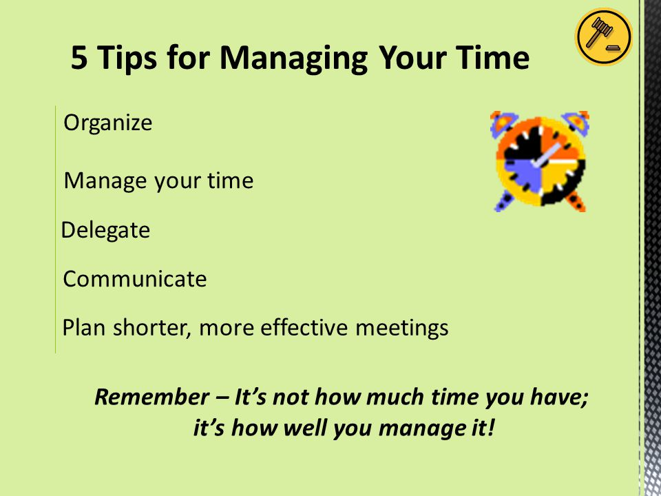 5 Tips for Managing Your Time Remember – It's not how much time you have; it's how well you manage it! Organize Manage your time Delegate Plan shorter