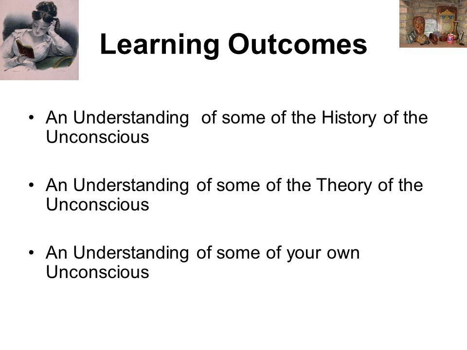 Learning Outcomes An Understanding of some of the History of the Unconscious An Understanding of some of the Theory of the Unconscious An Understanding of some of your own Unconscious