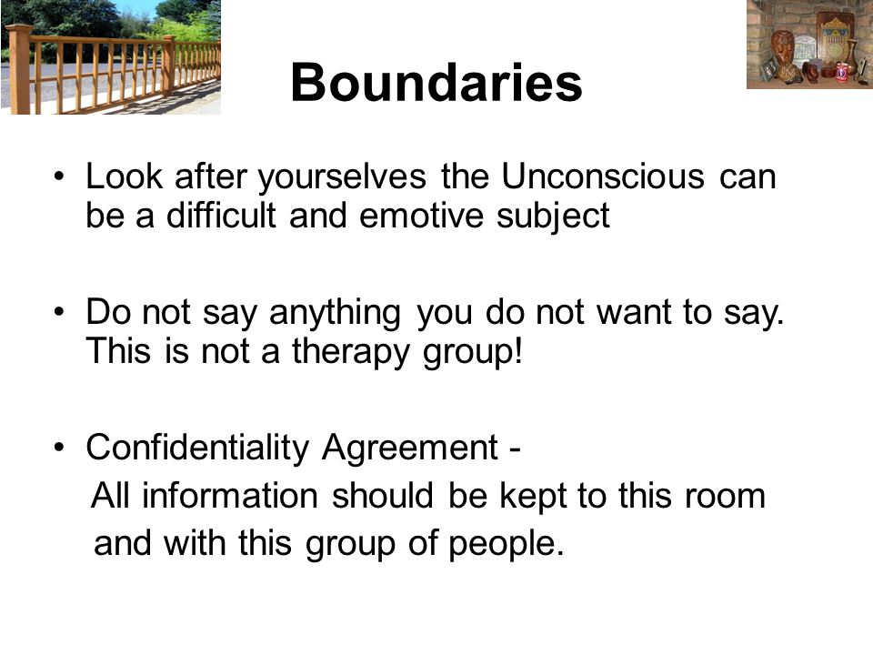 Boundaries Look after yourselves the Unconscious can be a difficult and emotive subject Do not say anything you do not want to say.