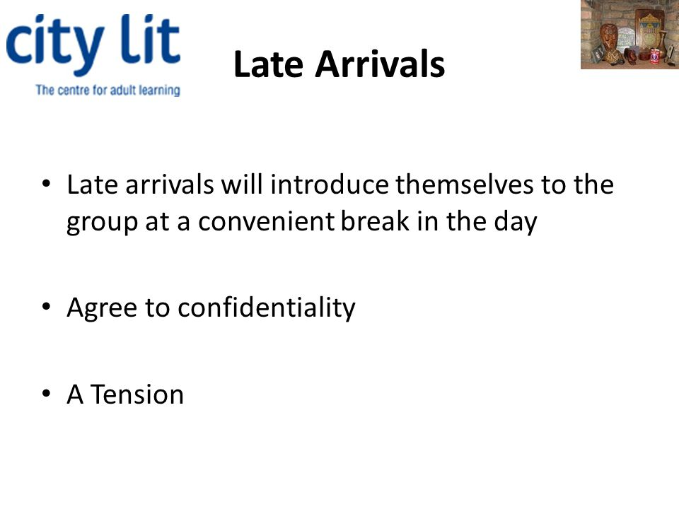 Late Arrivals Late arrivals will introduce themselves to the group at a convenient break in the day Agree to confidentiality A Tension