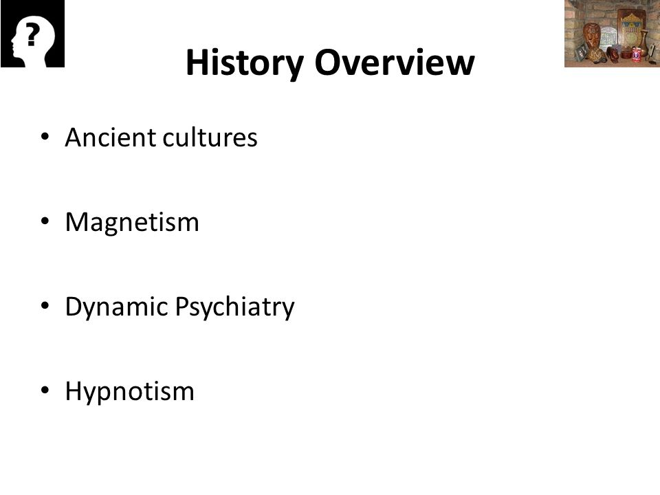 History Overview Ancient cultures Magnetism Dynamic Psychiatry Hypnotism