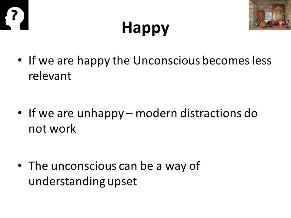 Happy If we are happy the Unconscious becomes less relevant If we are unhappy – modern distractions do not work The unconscious can be a way of understanding upset