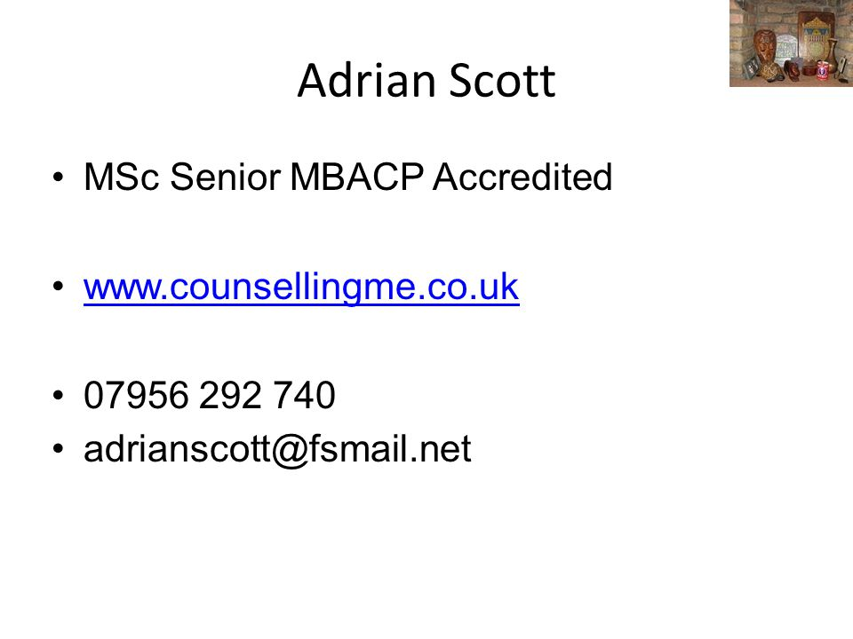 Adrian Scott MSc Senior MBACP Accredited www.counsellingme.co.uk 07956 292 740 adrianscott@fsmail.net