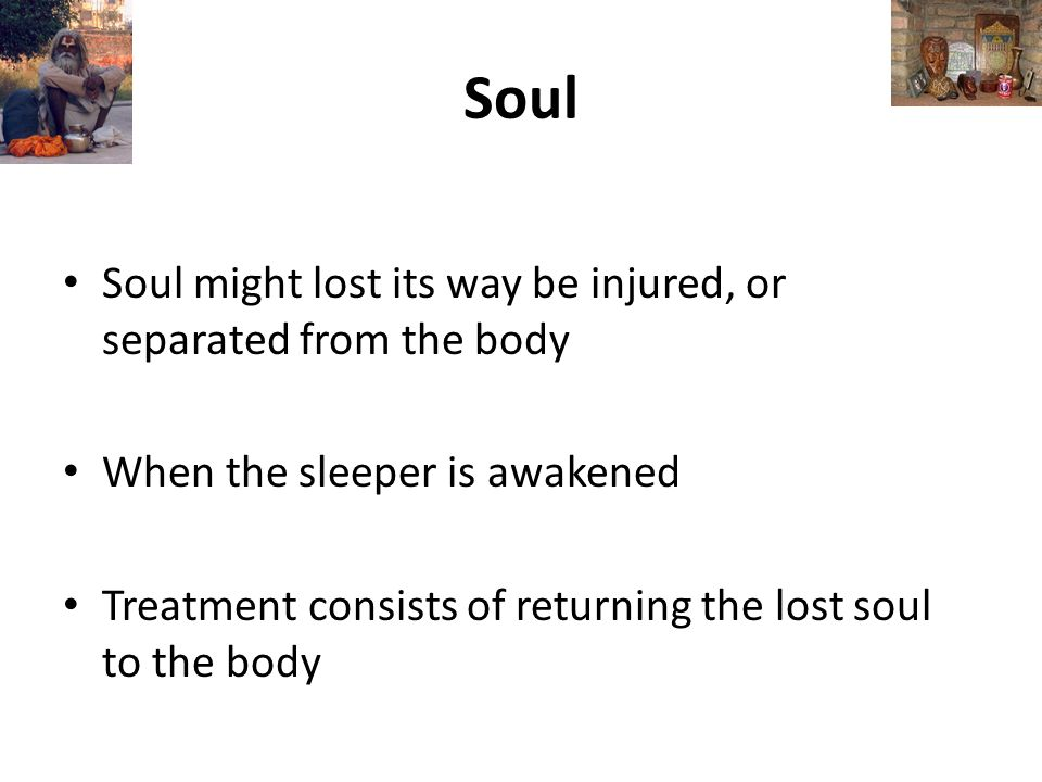 Soul Soul might lost its way be injured, or separated from the body When the sleeper is awakened Treatment consists of returning the lost soul to the body