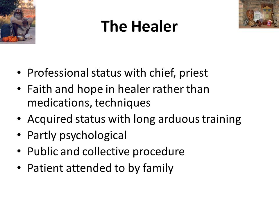 The Healer Professional status with chief, priest Faith and hope in healer rather than medications, techniques Acquired status with long arduous training Partly psychological Public and collective procedure Patient attended to by family
