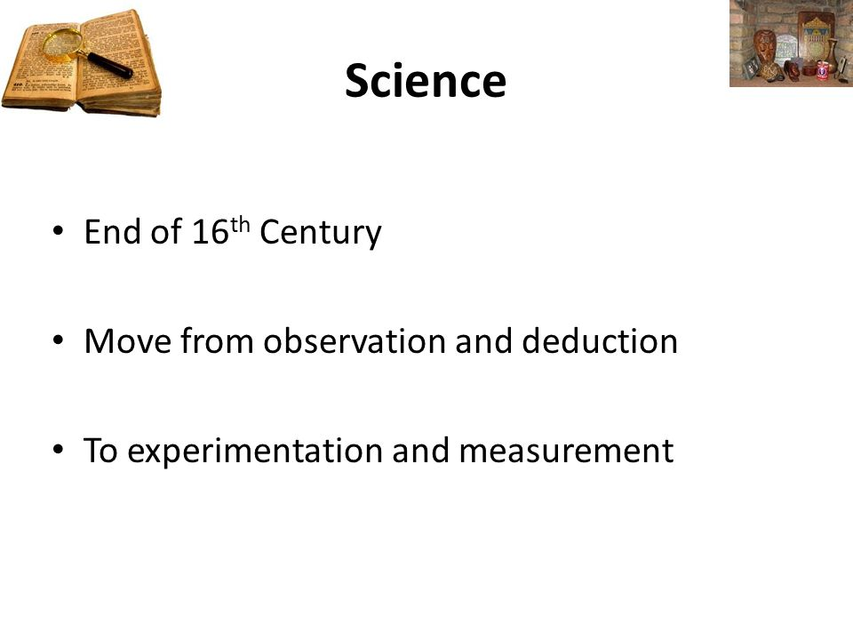 Science End of 16 th Century Move from observation and deduction To experimentation and measurement