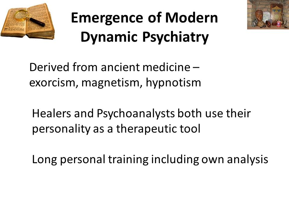 Emergence of Modern Dynamic Psychiatry Derived from ancient medicine – exorcism, magnetism, hypnotism Healers and Psychoanalysts both use their personality as a therapeutic tool Long personal training including own analysis