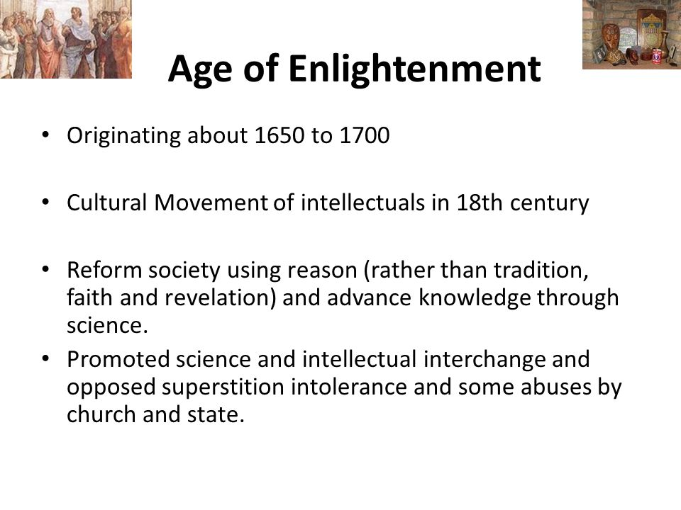 Age of Enlightenment Originating about 1650 to 1700 Cultural Movement of intellectuals in 18th century Reform society using reason (rather than tradition, faith and revelation) and advance knowledge through science.