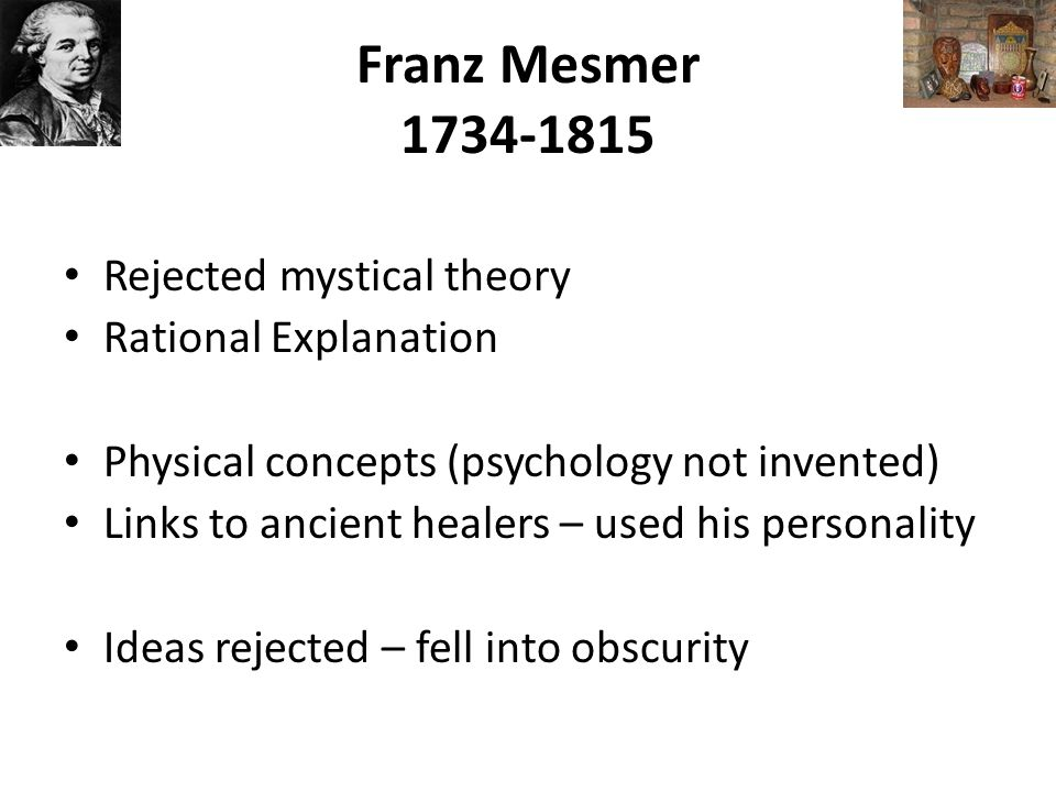 Franz Mesmer 1734-1815 Rejected mystical theory Rational Explanation Physical concepts (psychology not invented) Links to ancient healers – used his personality Ideas rejected – fell into obscurity