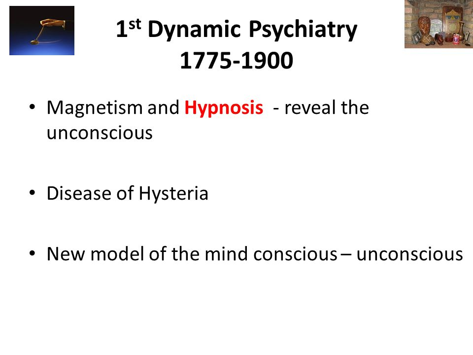 1 st Dynamic Psychiatry 1775-1900 Magnetism and Hypnosis - reveal the unconscious Disease of Hysteria New model of the mind conscious – unconscious