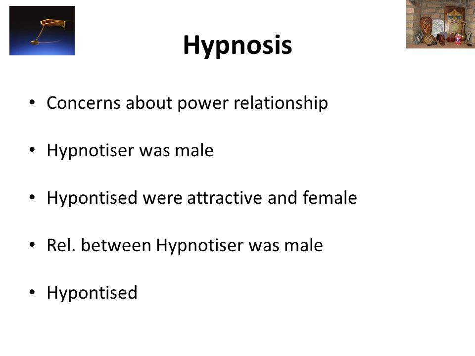 Hypnosis Concerns about power relationship Hypnotiser was male Hypontised were attractive and female Rel.