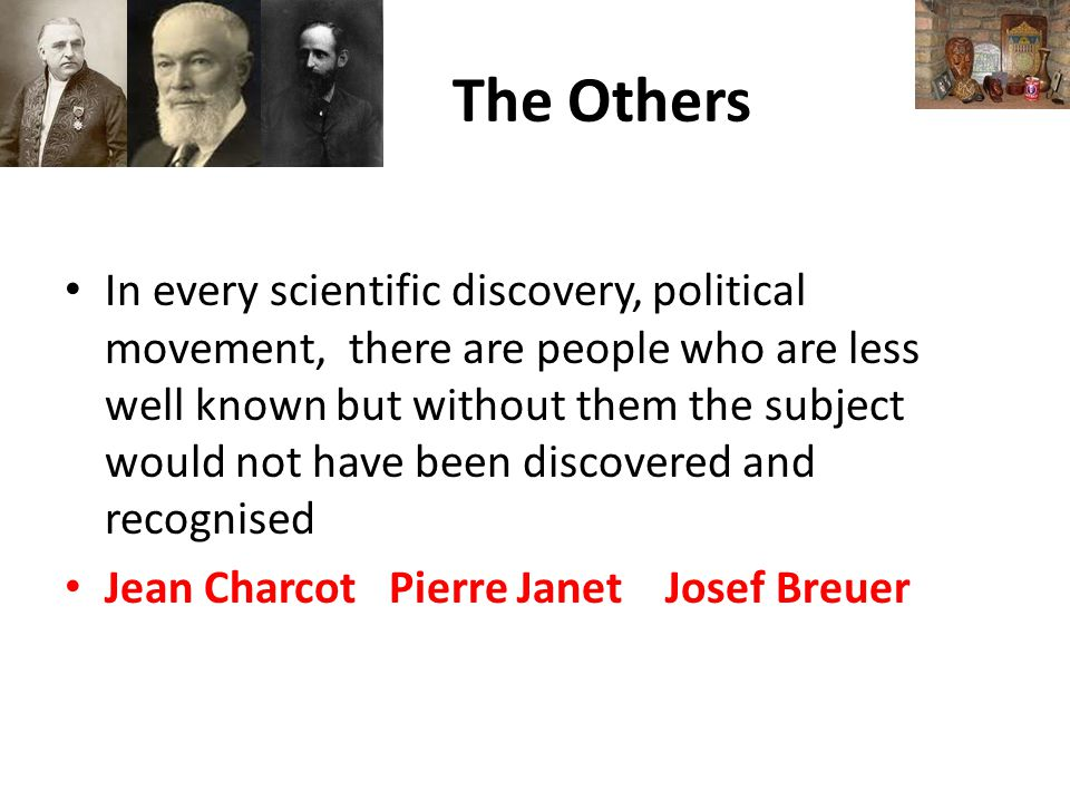 The Others In every scientific discovery, political movement, there are people who are less well known but without them the subject would not have been discovered and recognised Jean Charcot Pierre Janet Josef Breuer