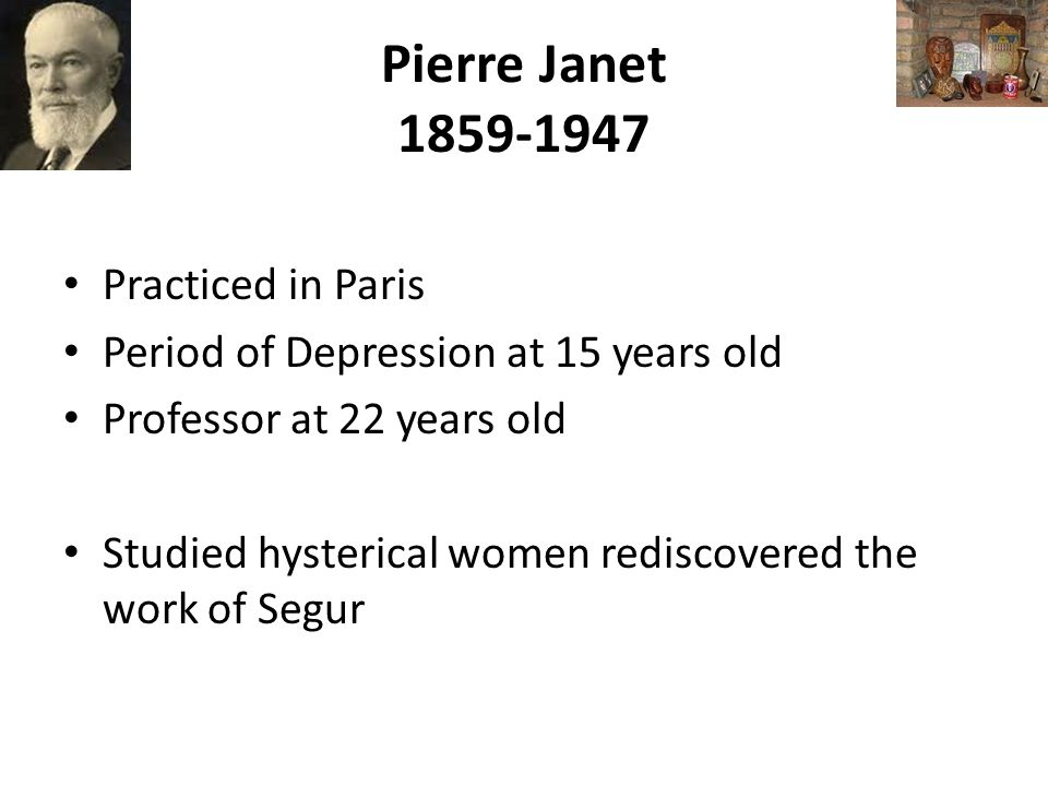 Pierre Janet 1859-1947 Practiced in Paris Period of Depression at 15 years old Professor at 22 years old Studied hysterical women rediscovered the work of Segur