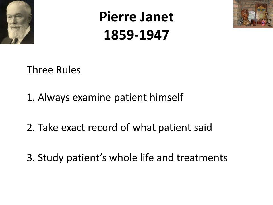 Pierre Janet 1859-1947 Three Rules 1. Always examine patient himself 2.