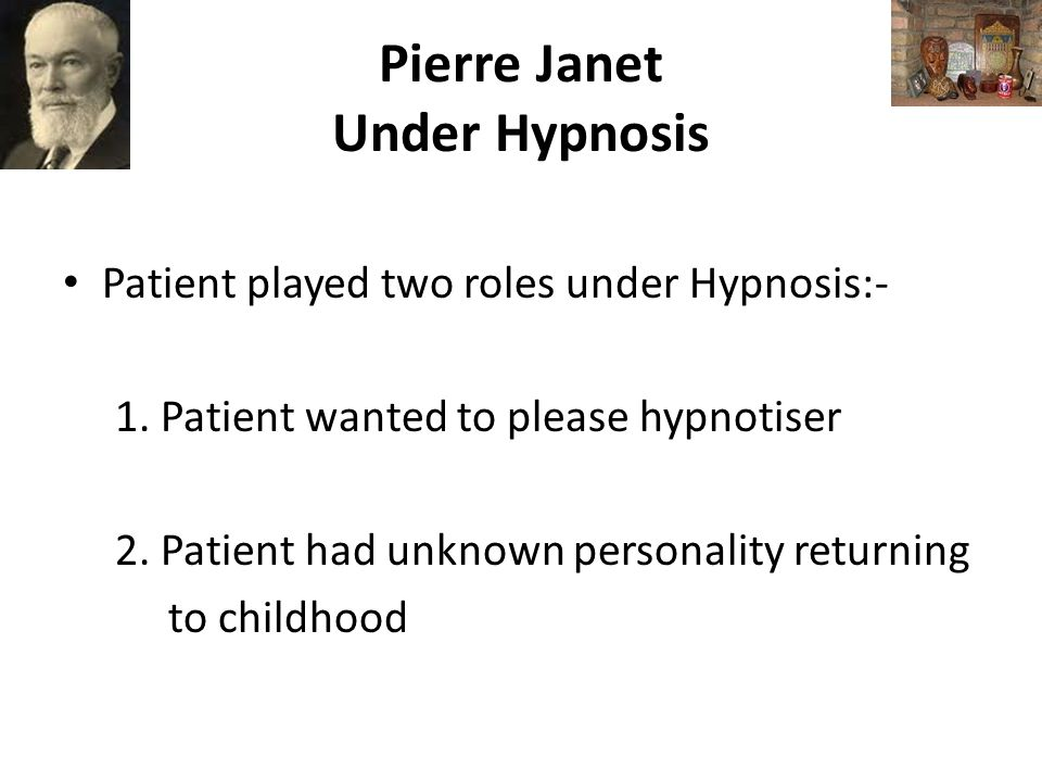 Pierre Janet Under Hypnosis Patient played two roles under Hypnosis:- 1.