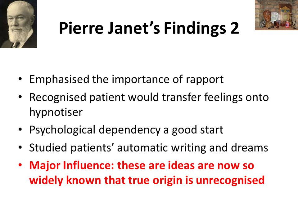 Pierre Janet's Findings 2 Emphasised the importance of rapport Recognised patient would transfer feelings onto hypnotiser Psychological dependency a good start Studied patients' automatic writing and dreams Major Influence: these are ideas are now so widely known that true origin is unrecognised