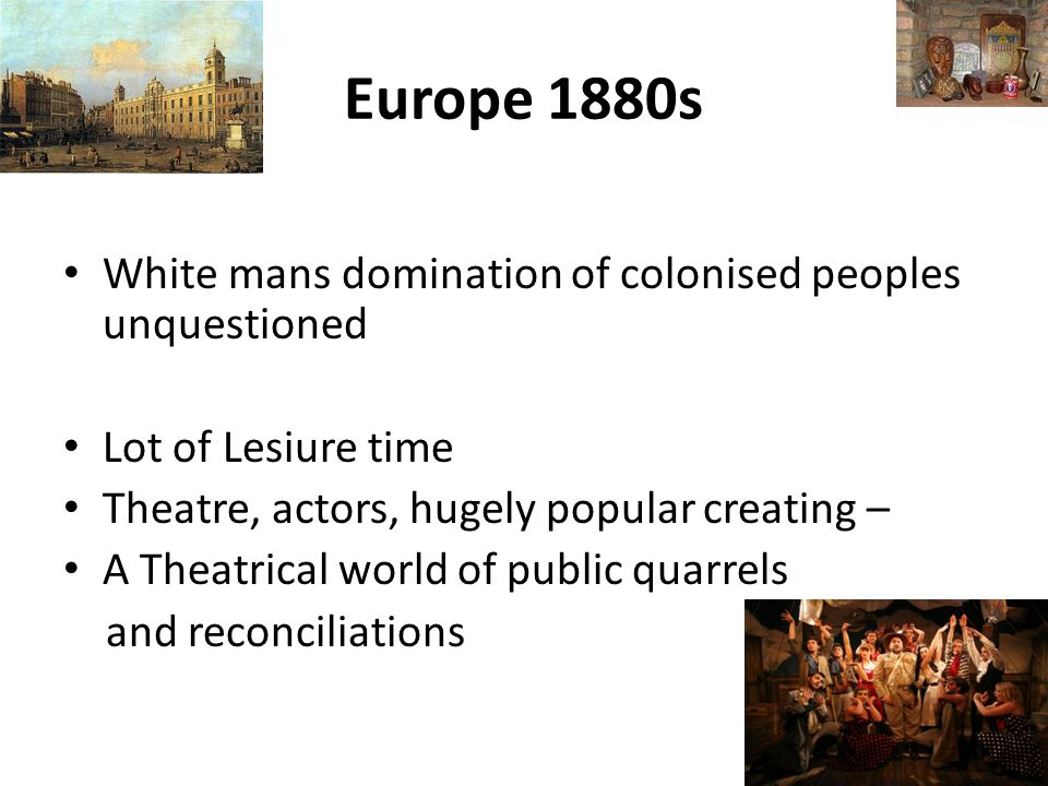 Europe 1880s White mans domination of colonised peoples unquestioned Lot of Lesiure time Theatre, actors, hugely popular creating – A Theatrical world of public quarrels and reconciliations