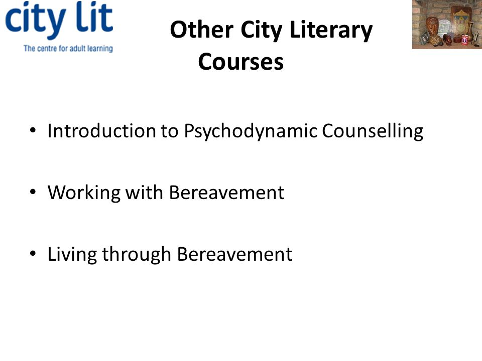 Other City Literary Courses Introduction to Psychodynamic Counselling Working with Bereavement Living through Bereavement