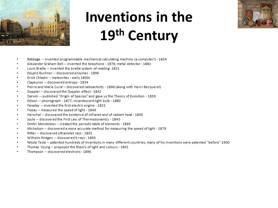 Inventions in the 19 th Century Babbage -- invented programmable mechanical calculating machine (a computer!) - 1834 Alexander Graham Bell -- invented the telephone - 1876; metal detector - 1881 Louis Braille -- invented the braille system of reading- 1821 Eduard Buchner -- discovered enzymes - 1896 Ernst Chladni -- meteorites - early 1800s Clapeyron -- discovered entropy - 1834 Pierre and Marie Curie -- discovered radioactivity - 1896 (along with Henri Becquerel) Doppler -- discovered the Doppler effect - 1842 Darwin -- published Origin of Species and gave us the Theory of Evolution - 1859 Edison -- phonograph - 1877; incandescent light bulb - 1880 Faraday -- invented the first electric engine - 1821 Fizeau -- measured the speed of light - 1849 Herschel -- discovered the existence of infrared and of radiant heat - 1800 Joule -- discovered the First Law of Thermodynamics - 1843 Dmitri Mendeleev -- created the periodic table of elements - 1869 Michelson -- discovered a more accurate method for measuring the speed of light - 1879 Ritter -- discovered ultraviolet rays - 1801 Wilhelm Rintgen -- discovered X-rays - 1895 Nikola Tesla -- patented hundreds of inventions in many different countries; many of his inventions were patented before 1900 Thomas Young -- proposed the theory of light and colours - 1801 Thompson -- discovered electrons - 1896
