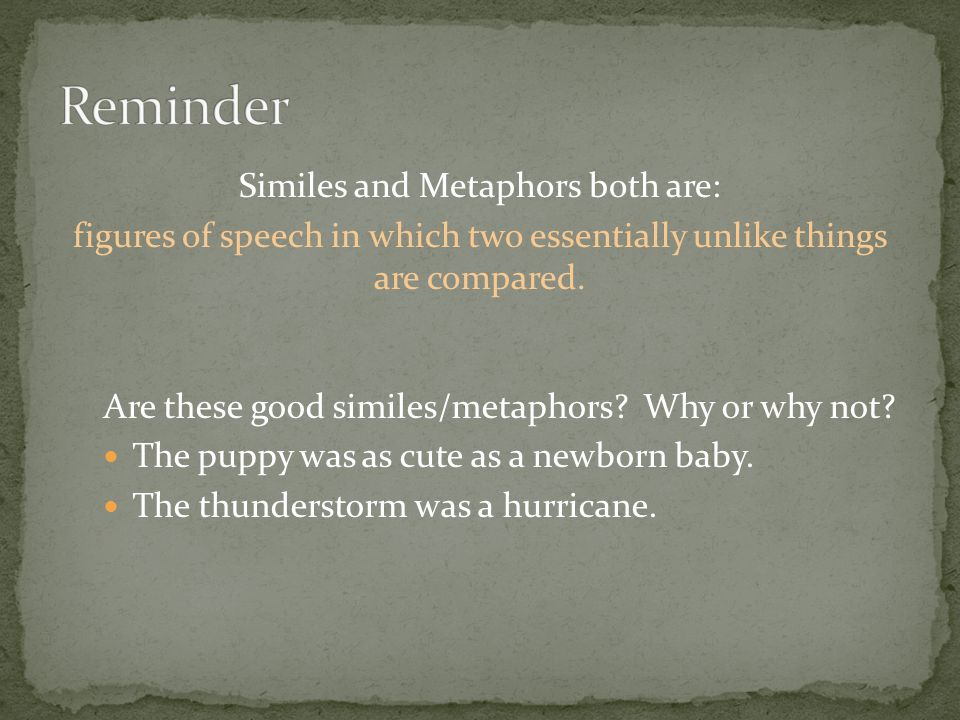 Similes and Metaphors both are: figures of speech in which two essentially unlike things are compared.