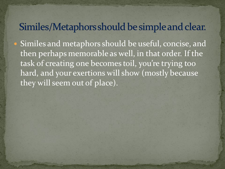 Similes and metaphors should be useful, concise, and then perhaps memorable as well, in that order.