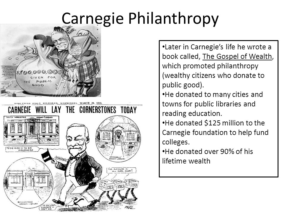 Carnegie Philanthropy Later in Carnegie's life he wrote a book called, The Gospel of Wealth, which promoted philanthropy (wealthy citizens who donate to public good).