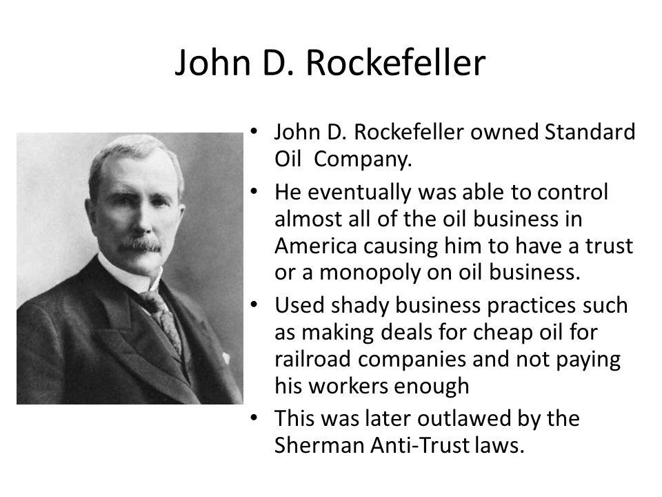 John D. Rockefeller John D. Rockefeller owned Standard Oil Company.