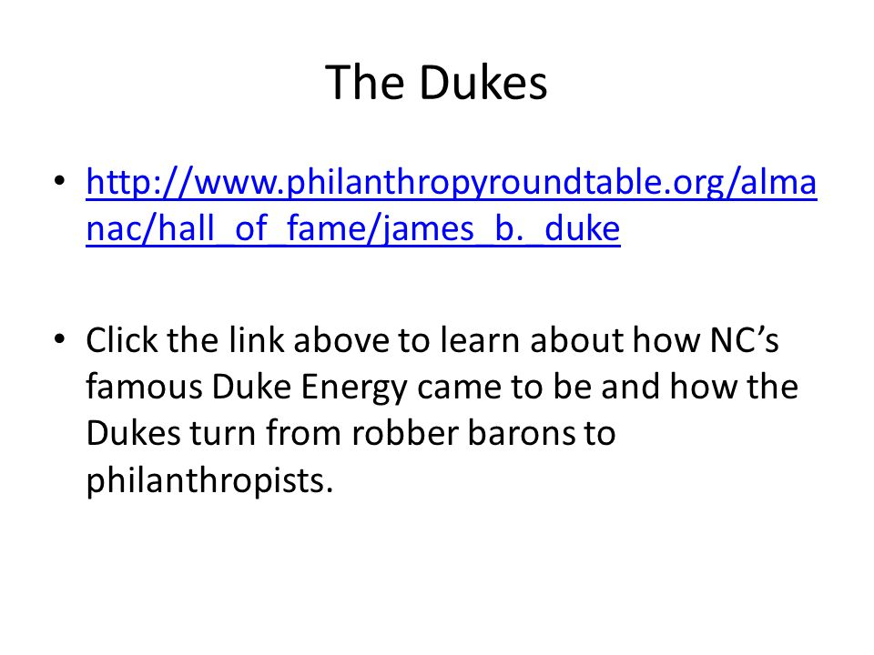 The Dukes http://www.philanthropyroundtable.org/alma nac/hall_of_fame/james_b._duke http://www.philanthropyroundtable.org/alma nac/hall_of_fame/james_b._duke Click the link above to learn about how NC's famous Duke Energy came to be and how the Dukes turn from robber barons to philanthropists.