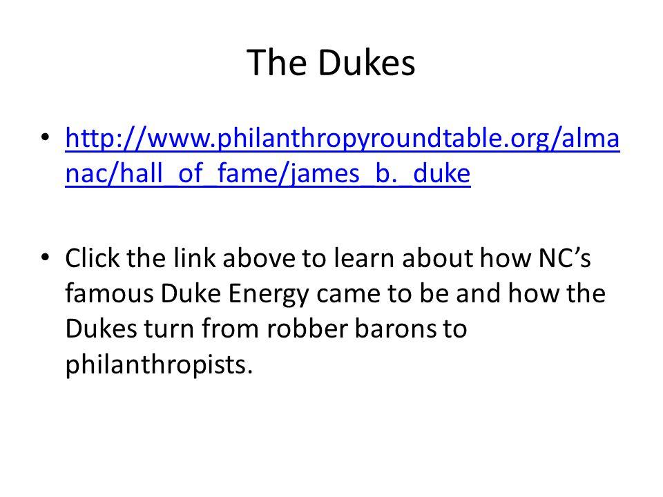 The Dukes http://www.philanthropyroundtable.org/alma nac/hall_of_fame/james_b._duke http://www.philanthropyroundtable.org/alma nac/hall_of_fame/james_