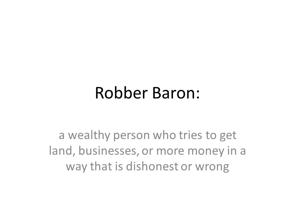Robber Baron: a wealthy person who tries to get land, businesses, or more money in a way that is dishonest or wrong