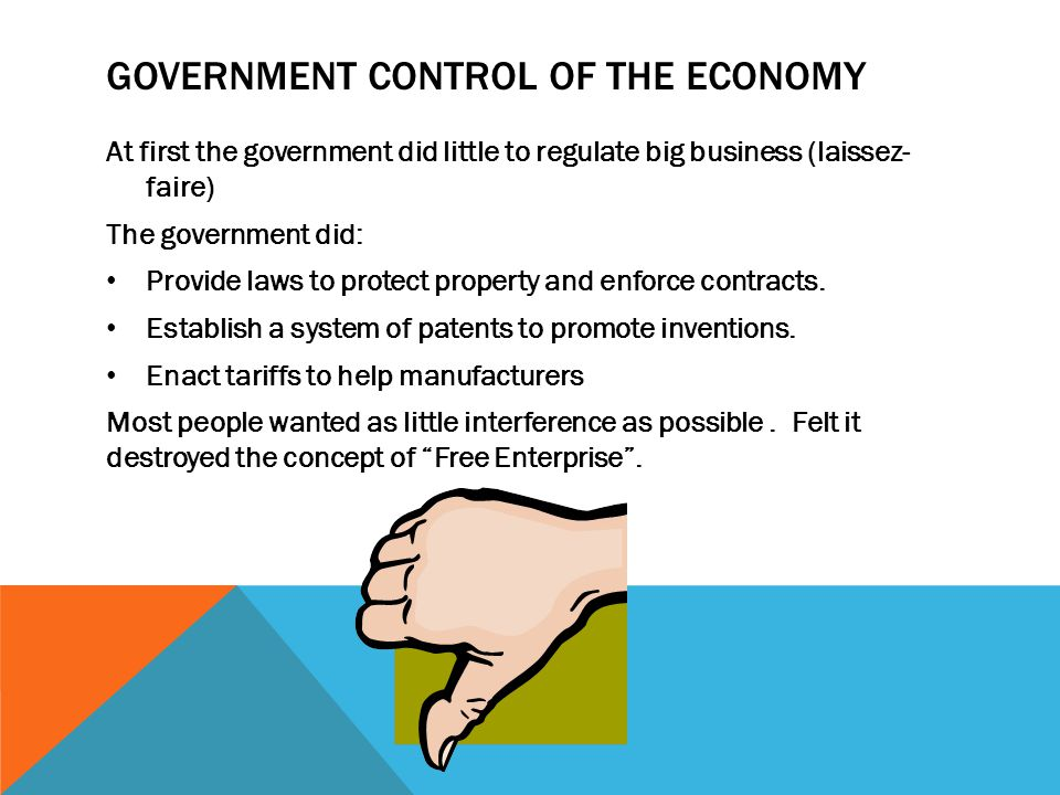 GOVERNMENT CONTROL OF THE ECONOMY At first the government did little to regulate big business (laissez- faire) The government did: Provide laws to pro