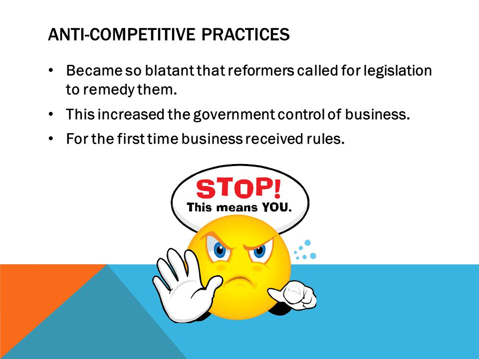 ANTI-COMPETITIVE PRACTICES Became so blatant that reformers called for legislation to remedy them. This increased the government control of business.